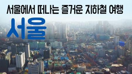 [구석구석 코리아] - 서울에서 떠나는 즐거운 지하철 여행, 서울